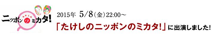 2015年 5/8(金)22:00~「たけしのニッポンのミカタ!」に出演しました!