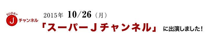 2015年 10/ 26日(月)「スーパーJチャンネル」に出演しました!