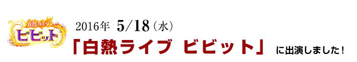 2016年 5/18(水)「白熱ライブ ビビット」に出演しました!