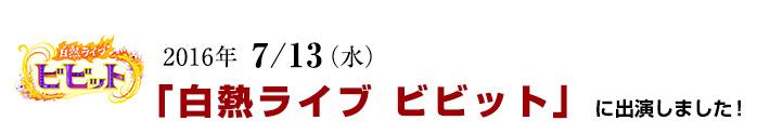 2016年 7/13(水)「白熱ライブ ビビット」に出演しました!